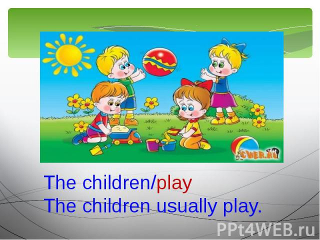 The children/playThe children usually play.