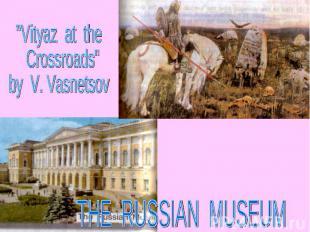 """Vityaz at the Crossroads""by V. Vasnetsov THE RUSSIAN MUSEUM"