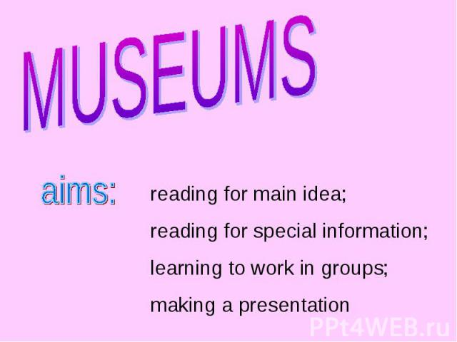 MUSEUMS reading for main idea;reading for special information;learning to work in groups;making a presentation