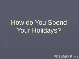 How do You Spend Your Holidays?