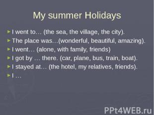 My summer Holidays I went to… (the sea, the village, the city). The place was…(w