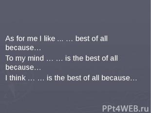 As for me I like ... … best of all because…To my mind … … is the best of all bec
