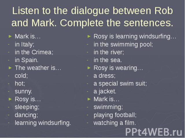 Listen to the dialogue between Rob and Mark. Complete the sentences. Mark is…in Italy; in the Crimea;in Spain.The weather is…cold; hot;sunny.Rosy is…sleeping; dancing;learning windsurfing. Rosy is learning windsurfing…in the swimming pool; in the ri…