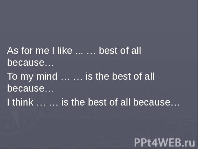 As for me I like ... … best of all because…To my mind … … is the best of all because…I think … … is the best of all because…