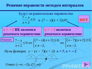 Решение неравенств методом интервалов Будут ли равносильны неравенства: и (7 x)(