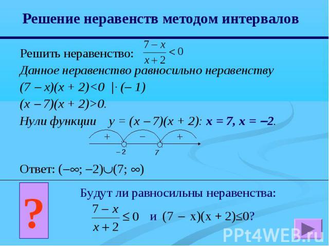 Решение неравенств методом интервалов Решить неравенство:Данное неравенство равносильно неравенству (7 х)(x + 2)0. Нули функции y = (x 7)(x + 2): x = 7, x = 2. Ответ: (; 2)(7; ) Будут ли равносильны неравенства: и (7 x)(x + 2)≤0?