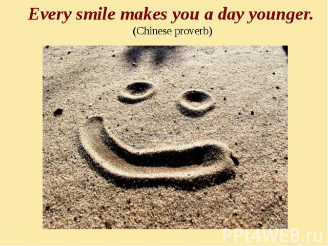 Every smile makes you a day younger. (Chinese proverb)