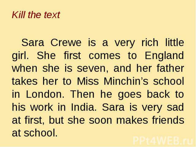 Sara Crewe is a very rich little girl. She first comes to England when she is seven, and her father takes her to Miss Minchin's school in London. Then he goes back to his work in India. Sara is very sad at first, but she soon makes friends at school.