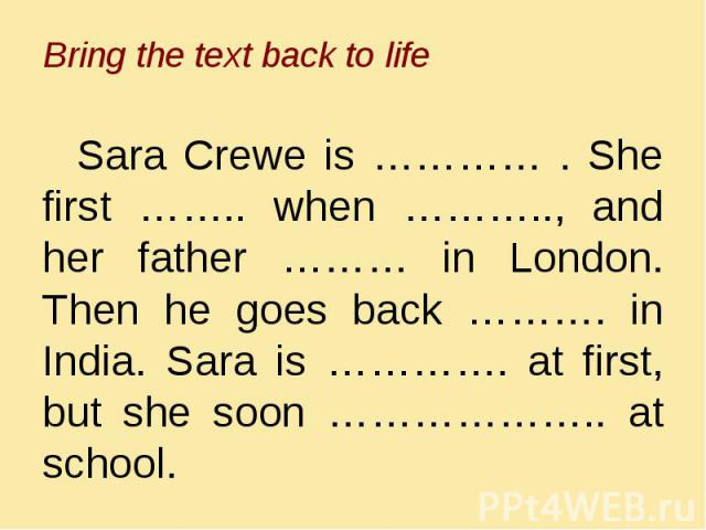 Bring the text back to life Sara Crewe is ………… . She first …….. when ……….., and her father ……… in London. Then he goes back ………. in India. Sara is …………. at first, but she soon ……………….. at school.