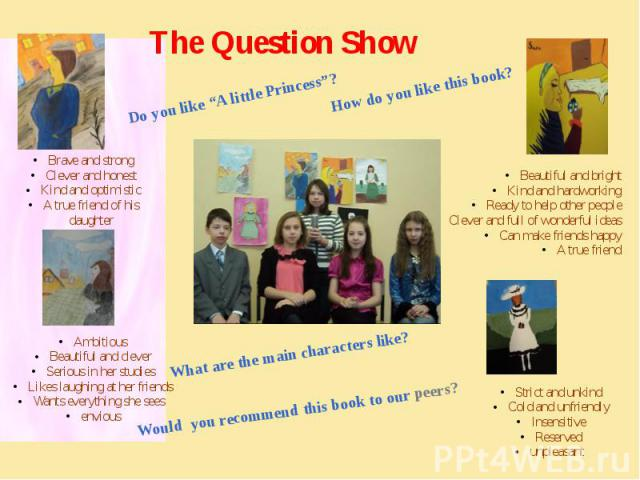 """The Question Show Do you like """"A little Princess""""? How do you like this book? What are the main characters like? Would you recommend this book to our peers? Brave and strongClever and honestKind and optimisticA true friend of his daughter AmbitiousB…"""