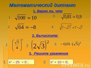 Математический диктант 1. Верно ли, что 2. Вычислите: 3. Решите уравнение х2 – 2