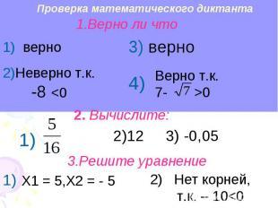 Проверка математического диктанта 1.Верно ли что 1) верно 2)Неверно т.к. -8 0 2.