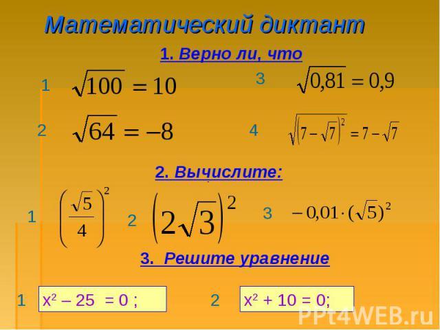 Математический диктант 1. Верно ли, что 2. Вычислите: 3. Решите уравнение х2 – 25 = 0 ; х2 + 10 = 0;