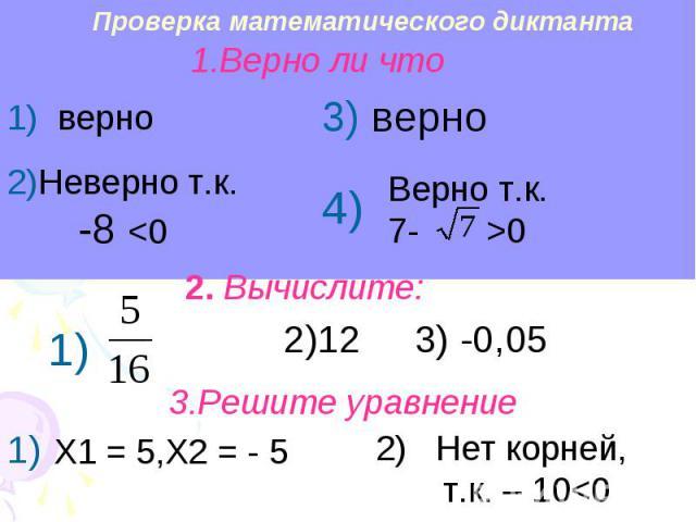 Проверка математического диктанта 1.Верно ли что 1) верно 2)Неверно т.к. -8 0 2. Вычислите: 3.Решите уравнение Х1 = 5,Х2 = - 5 2) Нет корней, т.к. – 10