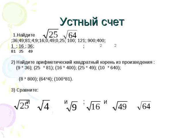 Устный счет 1.Найдите;36;49;81;4;9;16;0,49;0,25; 100; 121; 900;400;1 ; 16 ; 36; ;81 25 49 2) Найдите арифметический квадратный корень из произведения : (9 * 36); (25 * 81); (16 * 400); (25 * 49); (10 * 640); (8 * 800); (64*4); (100*81).3) Сравните: …