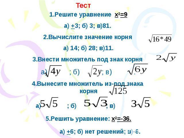 1.Решите уравнение x2=9а) +3; б) 3; в)81. 2.Вычислите значение корня а) 14; б) 28; в)11.3.Внести множитель под знак корня а) ; б) ; в) .4.Вынесите множитель из-под знака корняа) ; б) ; в) .5.Решить уравнение: х2=-36. а) +6; б) нет решений; в)-6.