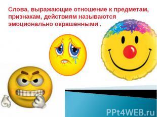 Слова, выражающие отношение к предметам, признакам, действиям называются эмоцион