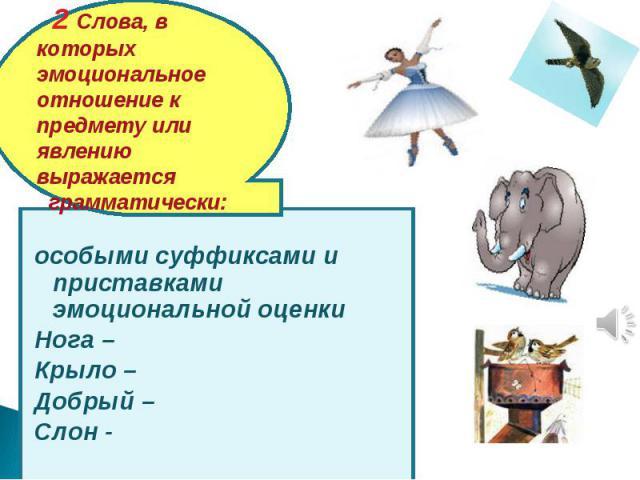 2 Слова, в которых эмоциональное отношение к предмету или явлению выражается грамматически: особыми суффиксами и приставками эмоциональной оценкиНога – Крыло – Добрый – Слон -