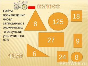 колесо Найти произведение чисел записанных в окружностях и результат увеличить н