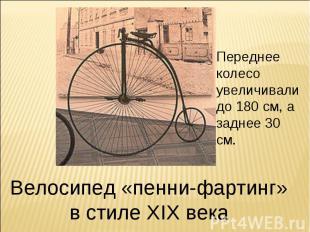 Переднее колесо увеличивали до 180 см, а заднее 30 см. Велосипед «пенни-фартинг»