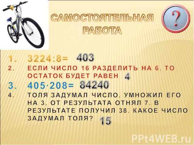 САМОСТОЯТЕЛЬНАЯ РАБОТА 3224:8=ЕСЛИ ЧИСЛО 16 РАЗДЕЛИТЬ НА 6, ТО ОСТАТОК БУДЕТ РАВЕН405·208=ТОЛЯ ЗАДУМАЛ ЧИСЛО, УМНОЖИЛ ЕГО НА 3, ОТ РЕЗУЛЬТАТА ОТНЯЛ 7. В РЕЗУЛЬТАТЕ ПОЛУЧИЛ 38. КАКОЕ ЧИСЛО ЗАДУМАЛ ТОЛЯ?