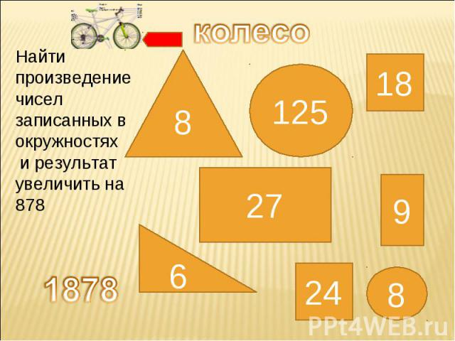 колесо Найти произведение чисел записанных в окружностях и результат увеличить на 878