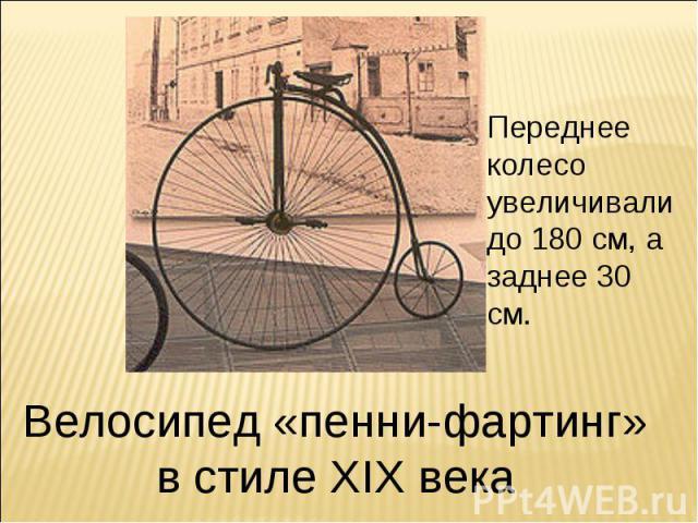 Переднее колесо увеличивали до 180 см, а заднее 30 см. Велосипед «пенни-фартинг» в стиле XIX века