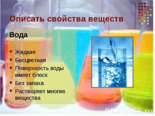 Описать свойства веществ ВодаЖидкаяБесцветнаяПоверхность воды имеет блескБез зап