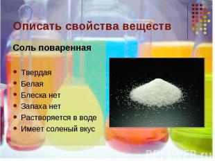 Описать свойства веществ Соль повареннаяТвердаяБелаяБлеска нетЗапаха нетРастворя