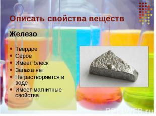 Описать свойства веществ ЖелезоТвердоеСероеИмеет блескЗапаха нетНе растворяется