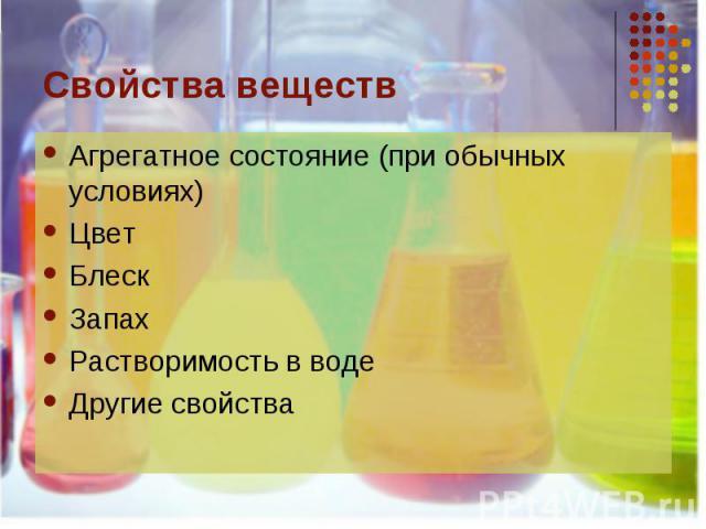 Свойства веществ Агрегатное состояние (при обычных условиях)ЦветБлескЗапахРастворимость в водеДругие свойства