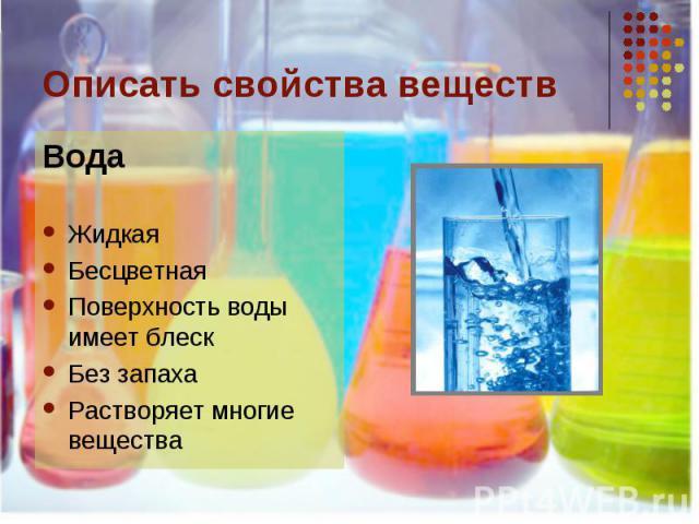 Описать свойства веществ ВодаЖидкаяБесцветнаяПоверхность воды имеет блескБез запахаРастворяет многие вещества