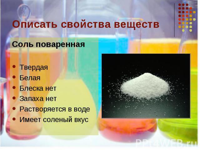 Описать свойства веществ Соль повареннаяТвердаяБелаяБлеска нетЗапаха нетРастворяется в водеИмеет соленый вкус