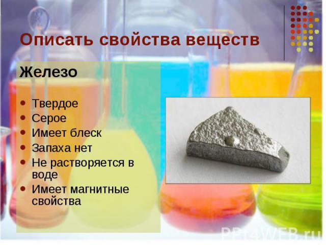Описать свойства веществ ЖелезоТвердоеСероеИмеет блескЗапаха нетНе растворяется в водеИмеет магнитные свойства
