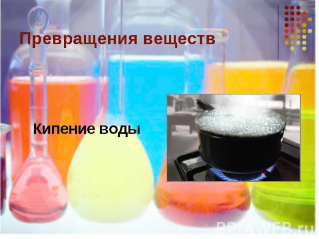 Превращения веществКипение воды