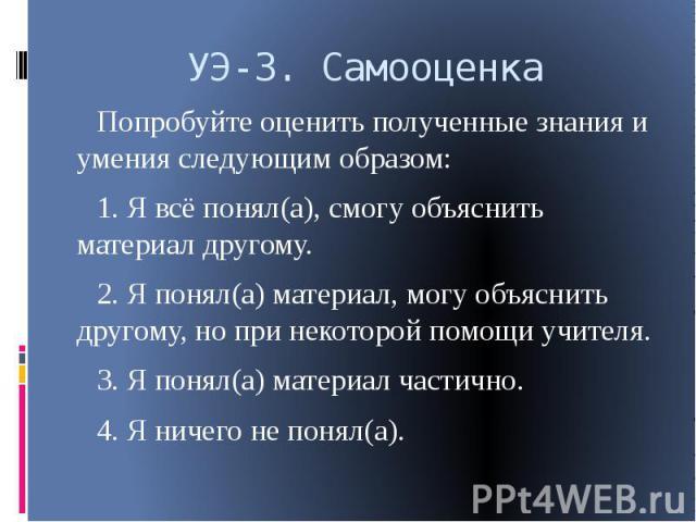 Попробуйте оценить полученные знания и умения следующим образом:1. Я всё понял(а), смогу объяснить материал другому.2. Я понял(а) материал, могу объяснить другому, но при некоторой помощи учителя.3. Я понял(а) материал частично.4. Я ничего не понял(а).