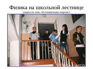 Физика на школьной лестнице(задача по теме «Потенциальная энергия»)