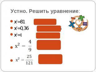 Устно. Решить уравнение: x2=81 х = 9; -9x2=0,36 х = 0,6; -0,6x2=1 х = 1; -1
