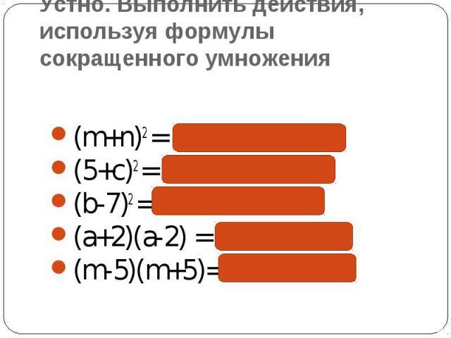 Устно. Выполнить действия, используя формулы сокращенного умножения (m+n)2 = m2 + 2mn + n2(5+c)2 = 25 +10c + c2(b-7)2 = b2 -14b + 49(a+2)(a-2) = a2 - 4(m-5)(m+5)= m2 - 25