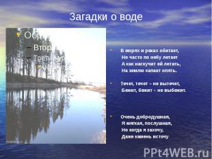 Загадки о воде В морях и реках обитает, Но часто по небу летает А как наскучит е