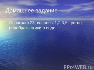 Домашнее заданиеПараграф 23, вопросы 1,2,3,5 –устно, подобрать стихи о воде.