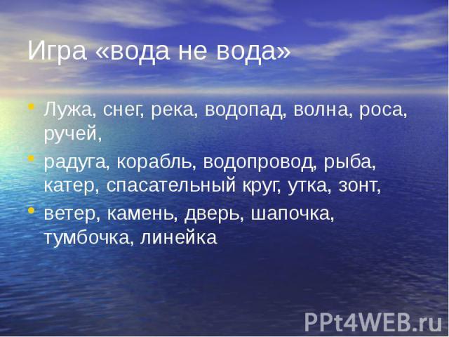 Игра «вода не вода» Лужа, снег, река, водопад, волна, роса, ручей,радуга, корабль, водопровод, рыба, катер, спасательный круг, утка, зонт,ветер, камень, дверь, шапочка, тумбочка, линейка