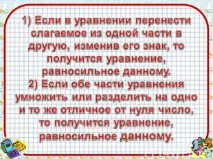 1) Если в уравнении перенести слагаемое из одной части в другую, изменив его зна