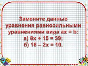 Замените данные уравнения равносильными уравнениями вида aх = b:а) 8х + 15 = 39;