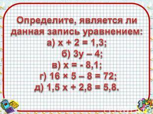 Определите, является ли данная запись уравнением:а) х + 2 = 1,3; б) 3у – 4;в) х