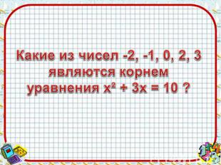 Какие из чисел -2, -1, 0, 2, 3являются корнем уравнения х² + 3х = 10 ?
