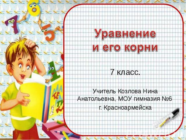 Уравнение и его корни 7 класс.Учитель Козлова Нина Анатольевна, МОУ гимназия №6 г. Красноармейска
