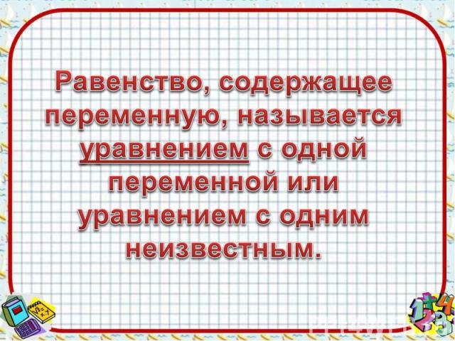 Равенство, содержащее переменную, называется уравнением с одной переменной или уравнением с одним неизвестным.