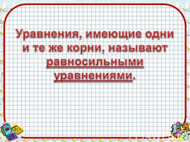 Уравнения, имеющие одни и те же корни, называют равносильными уравнениями.