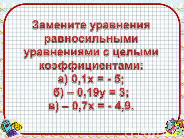 Замените уравнения равносильными уравнениями с целыми коэффициентами:а) 0,1х = - 5;б) – 0,19у = 3;в) – 0,7х = - 4,9.